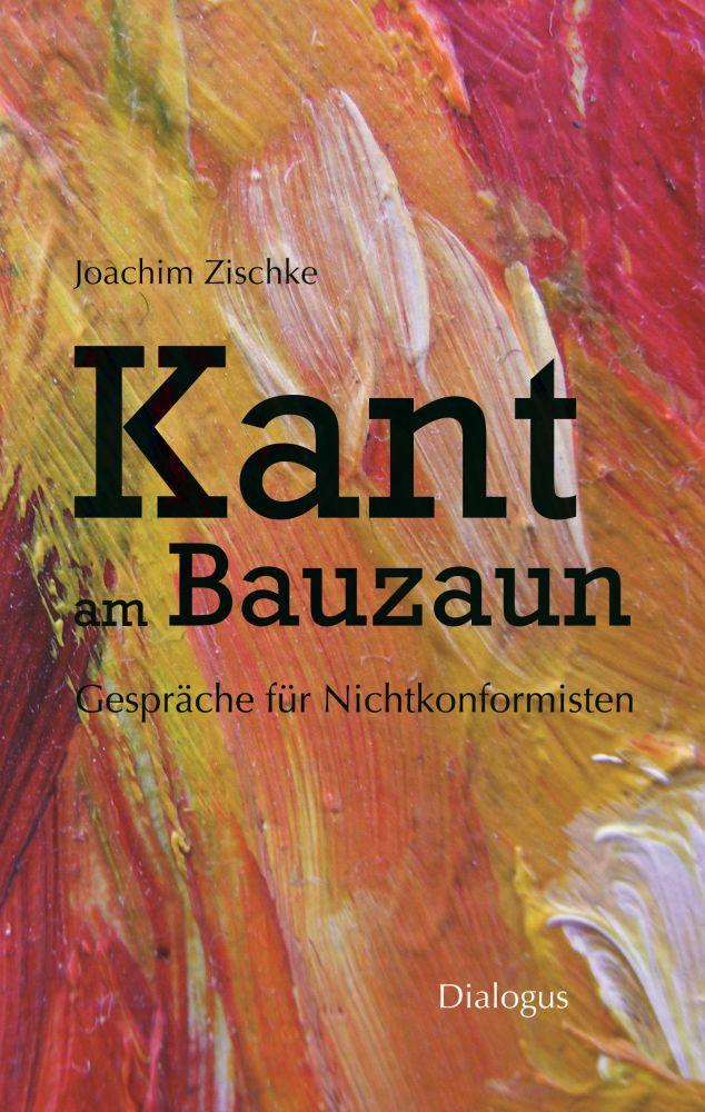 Kant am Bauzaun – Gespräche für Nichtkonformisten